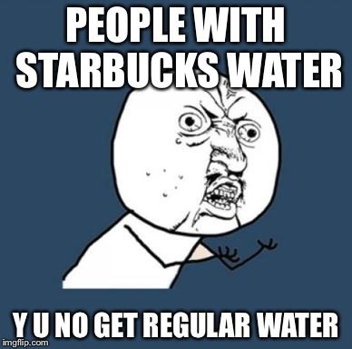 PEOPLE WITH STARBUCKS WATER Y U NO GET REGULAR WATER | image tagged in why you no guy | made w/ Imgflip meme maker