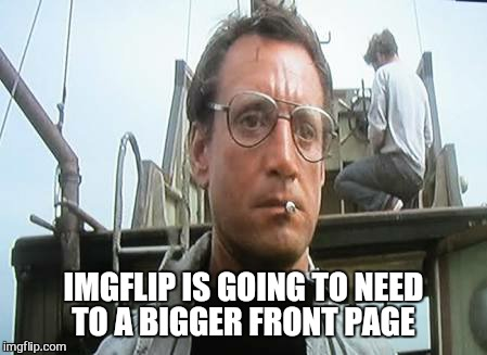 IMGFLIP IS GOING TO NEED TO A BIGGER FRONT PAGE | made w/ Imgflip meme maker