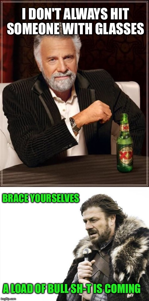 I DON'T ALWAYS HIT SOMEONE WITH GLASSES BRACE YOURSELVES A LOAD OF BULL SH-T IS COMING | made w/ Imgflip meme maker