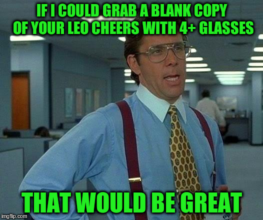 That Would Be Great Meme | IF I COULD GRAB A BLANK COPY OF YOUR LEO CHEERS WITH 4+ GLASSES THAT WOULD BE GREAT | image tagged in memes,that would be great | made w/ Imgflip meme maker