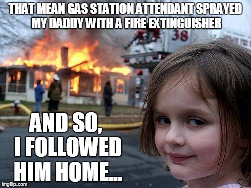 THAT MEAN GAS STATION ATTENDANT SPRAYED MY DADDY WITH A FIRE EXTINGUISHER AND SO, I FOLLOWED HIM HOME... | made w/ Imgflip meme maker