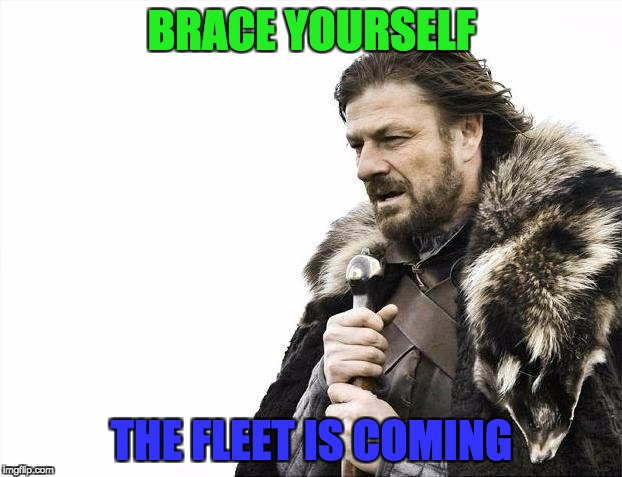 Brace Yourselves X is Coming Meme | BRACE YOURSELF THE FLEET IS COMING | image tagged in memes,brace yourselves x is coming | made w/ Imgflip meme maker