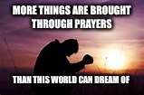 Prayer | MORE THINGS ARE BROUGHT THROUGH PRAYERS THAN THIS WORLD CAN DREAM OF | image tagged in prayer | made w/ Imgflip meme maker