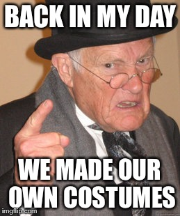 Back In My Day Meme | BACK IN MY DAY WE MADE OUR OWN COSTUMES | image tagged in memes,back in my day | made w/ Imgflip meme maker