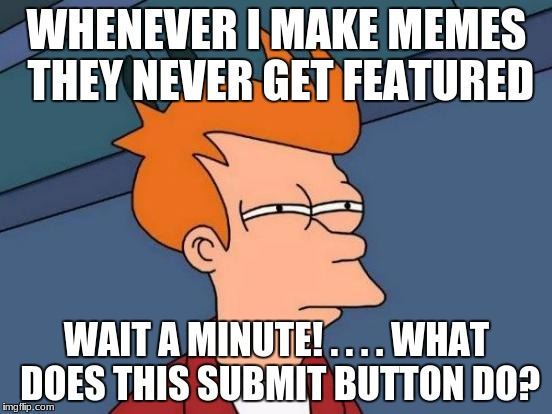 Futurama Fry Meme | WHENEVER I MAKE MEMES THEY NEVER GET FEATURED WAIT A MINUTE! . . . . WHAT DOES THIS SUBMIT BUTTON DO? | image tagged in memes,futurama fry | made w/ Imgflip meme maker