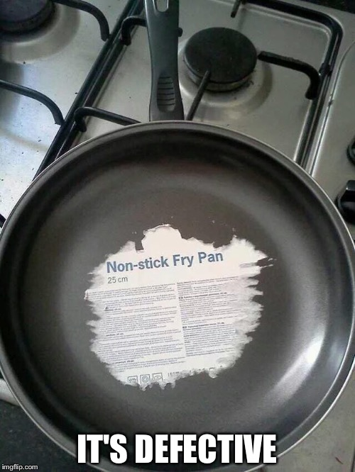 IT'S DEFECTIVE | image tagged in non-stick pan | made w/ Imgflip meme maker