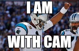 I AM WITH CAM | image tagged in cam newton | made w/ Imgflip meme maker