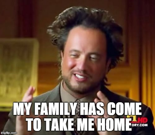 Ancient Aliens Meme | MY FAMILY HAS COME TO TAKE ME HOME | image tagged in memes,ancient aliens | made w/ Imgflip meme maker