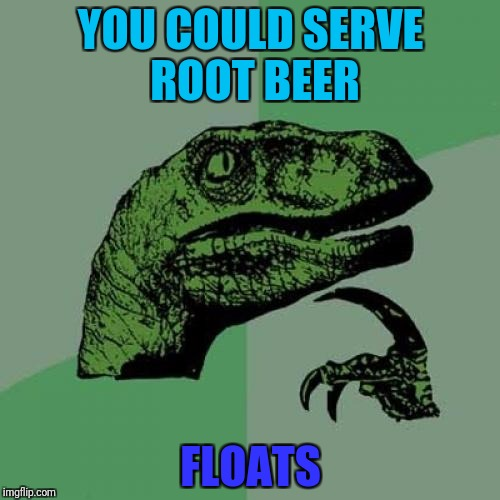 Philosoraptor Meme | YOU COULD SERVE ROOT BEER FLOATS | image tagged in memes,philosoraptor | made w/ Imgflip meme maker