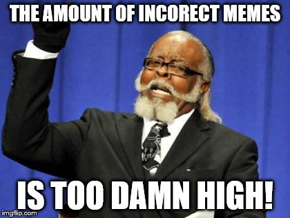 Too Damn High Meme | THE AMOUNT OF INCORECT MEMES IS TOO DAMN HIGH! | image tagged in memes,too damn high | made w/ Imgflip meme maker