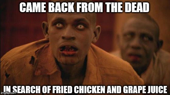 Zombie Dinuds for Chicken | CAME BACK FROM THE DEAD IN SEARCH OF FRIED CHICKEN AND GRAPE JUICE | image tagged in dindu nuffins,black zombies,walking dead africa | made w/ Imgflip meme maker