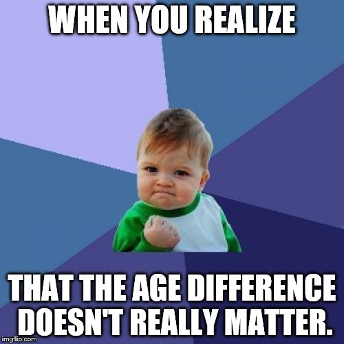 Success Kid Meme | WHEN YOU REALIZE THAT THE AGE DIFFERENCE DOESN'T REALLY MATTER. | image tagged in memes,success kid | made w/ Imgflip meme maker
