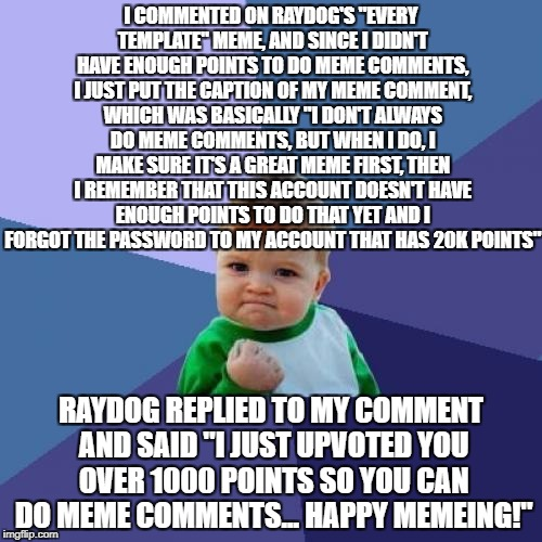 "Bloody YES, mate! | I COMMENTED ON RAYDOG'S ""EVERY TEMPLATE"" MEME, AND SINCE I DIDN'T HAVE ENOUGH POINTS TO DO MEME COMMENTS, I JUST PUT THE CAPTION OF MY MEME  