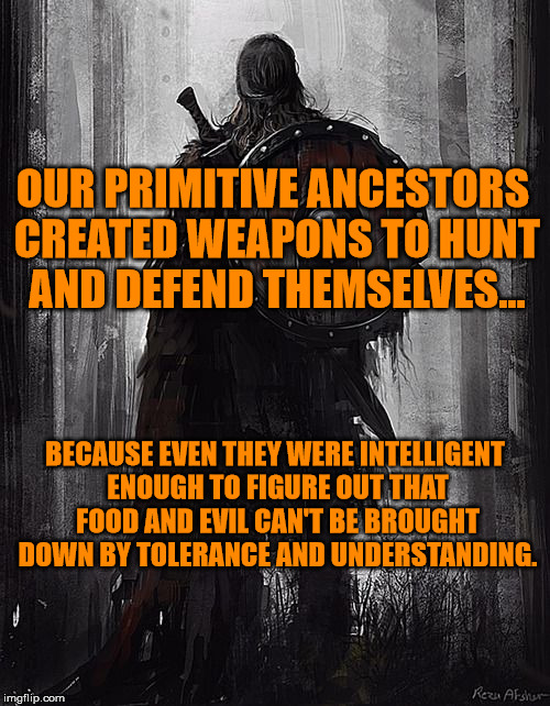 Leave my natural right to feed and defend myself alone. | OUR PRIMITIVE ANCESTORS CREATED WEAPONS TO HUNT AND DEFEND THEMSELVES... BECAUSE EVEN THEY WERE INTELLIGENT ENOUGH TO FIGURE OUT THAT FOOD A | image tagged in 2nd amendment,natural right,weapons are tools | made w/ Imgflip meme maker