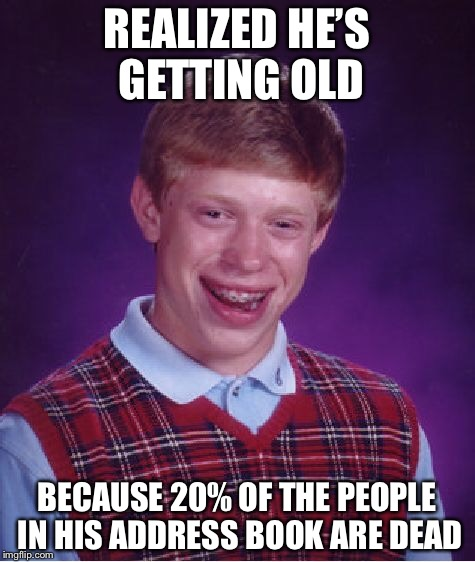 Bad Luck Brian Meme | REALIZED HE'S GETTING OLD BECAUSE 20% OF THE PEOPLE IN HIS ADDRESS BOOK ARE DEAD | image tagged in memes,bad luck brian | made w/ Imgflip meme maker