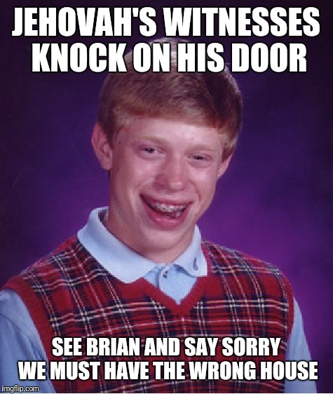 Bad Luck Brian Meme | JEHOVAH'S WITNESSES KNOCK ON HIS DOOR SEE BRIAN AND SAY SORRY WE MUST HAVE THE WRONG HOUSE | image tagged in memes,bad luck brian | made w/ Imgflip meme maker