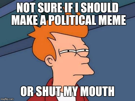Futurama Fry Meme | NOT SURE IF I SHOULD MAKE A POLITICAL MEME OR SHUT MY MOUTH | image tagged in memes,futurama fry | made w/ Imgflip meme maker