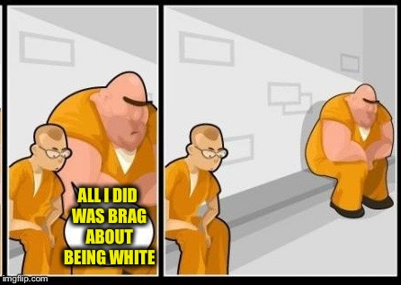 ALL I DID WAS BRAG ABOUT BEING WHITE | image tagged in i killed a man,memes | made w/ Imgflip meme maker
