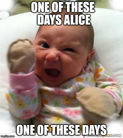 One of these days | ONE OF THESE DAYS ALICE ONE OF THESE DAYS | image tagged in angry baby | made w/ Imgflip meme maker
