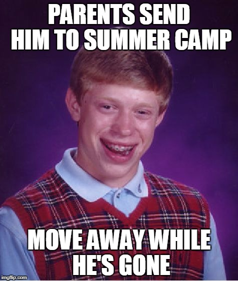 Bad Luck Brian camp |  PARENTS SEND HIM TO SUMMER CAMP; MOVE AWAY WHILE HE'S GONE | image tagged in memes,bad luck brian,camp | made w/ Imgflip meme maker