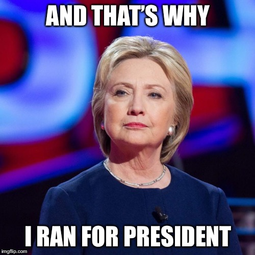 Lying Hillary Clinton | AND THAT'S WHY I RAN FOR PRESIDENT | image tagged in lying hillary clinton | made w/ Imgflip meme maker