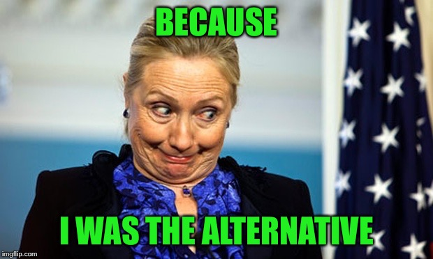 Hillary Gonna Be Sick | BECAUSE I WAS THE ALTERNATIVE | image tagged in hillary gonna be sick | made w/ Imgflip meme maker