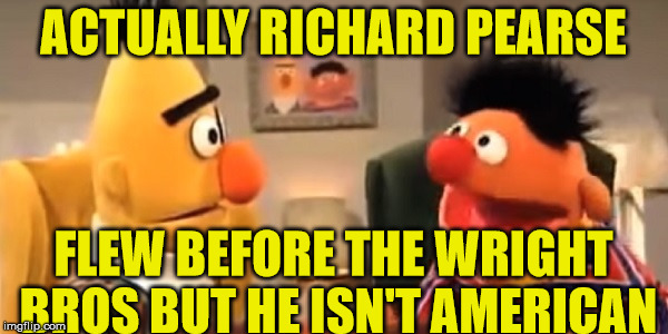 ACTUALLY RICHARD PEARSE FLEW BEFORE THE WRIGHT BROS BUT HE ISN'T AMERICAN | made w/ Imgflip meme maker