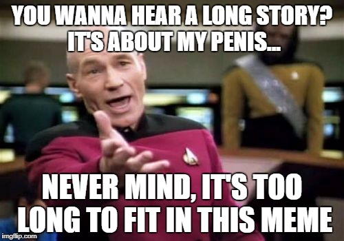 Woah, calm down Picard, it's not that long! | YOU WANNA HEAR A LONG STORY? IT'S ABOUT MY P**IS... NEVER MIND, IT'S TOO LONG TO FIT IN THIS MEME | image tagged in memes,picard wtf,dank memes,bad puns,funny,dark humor | made w/ Imgflip meme maker
