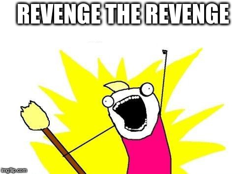 X All The Y Meme | REVENGE THE REVENGE | image tagged in memes,x all the y | made w/ Imgflip meme maker