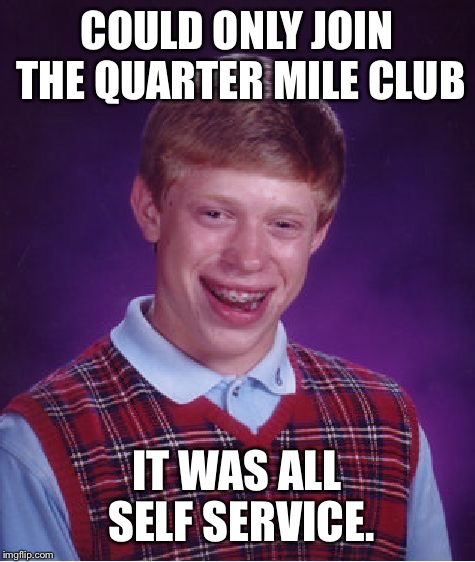 Bad Luck Brian Meme | COULD ONLY JOIN THE QUARTER MILE CLUB IT WAS ALL SELF SERVICE. | image tagged in memes,bad luck brian | made w/ Imgflip meme maker