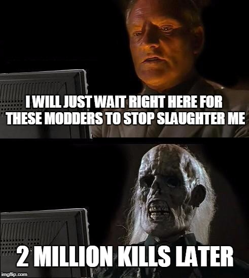 What it is like just starting off in GTA V Online today | I WILL JUST WAIT RIGHT HERE FOR THESE MODDERS TO STOP SLAUGHTER ME 2 MILLION KILLS LATER | image tagged in memes,ill just wait here | made w/ Imgflip meme maker