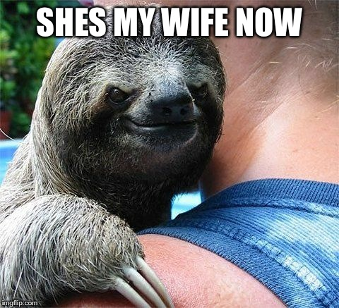 Evil Sloth | SHES MY WIFE NOW | image tagged in evil sloth,evil,funny meme | made w/ Imgflip meme maker