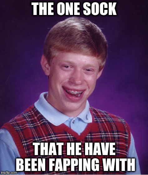 Bad Luck Brian Meme | THE ONE SOCK THAT HE HAVE BEEN FAPPING WITH | image tagged in memes,bad luck brian | made w/ Imgflip meme maker