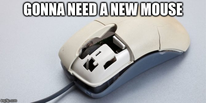 GONNA NEED A NEW MOUSE | made w/ Imgflip meme maker