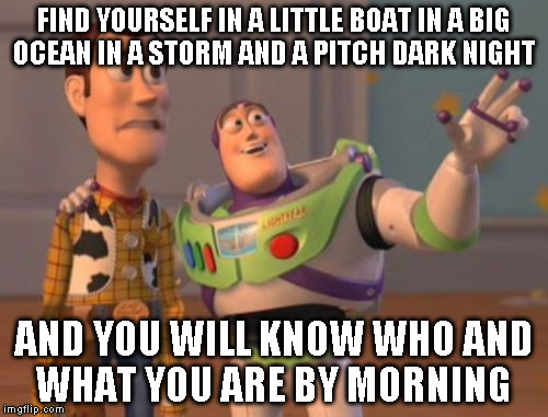 X, X Everywhere Meme | FIND YOURSELF IN A LITTLE BOAT IN A BIG OCEAN IN A STORM AND A PITCH DARK NIGHT AND YOU WILL KNOW WHO AND WHAT YOU ARE BY MORNING | image tagged in memes,x,x everywhere,x x everywhere | made w/ Imgflip meme maker