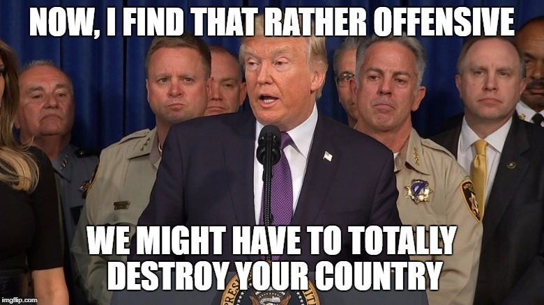 NOW, I FIND THAT RATHER OFFENSIVE WE MIGHT HAVE TO TOTALLY DESTROY YOUR COUNTRY | made w/ Imgflip meme maker