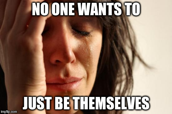 First World Problems Meme | NO ONE WANTS TO JUST BE THEMSELVES | image tagged in memes,first world problems | made w/ Imgflip meme maker