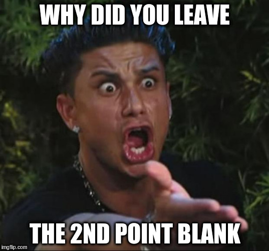 WHY DID YOU LEAVE THE 2ND POINT BLANK | made w/ Imgflip meme maker