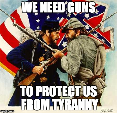 Civil War Soldiers | WE NEED GUNS TO PROTECT US FROM TYRANNY | image tagged in guns,2nd amendment,right to bear arms,freedom,tyranny | made w/ Imgflip meme maker