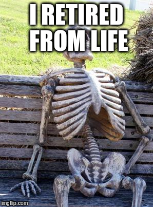Waiting Skeleton Meme | I RETIRED FROM LIFE | image tagged in memes,waiting skeleton | made w/ Imgflip meme maker