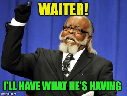 Too Damn High Meme | WAITER! I'LL HAVE WHAT HE'S HAVING | image tagged in memes,too damn high | made w/ Imgflip meme maker