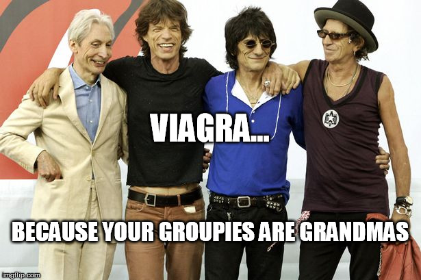 viagra sponsors | VIAGRA... BECAUSE YOUR GROUPIES ARE GRANDMAS | image tagged in old rockers | made w/ Imgflip meme maker