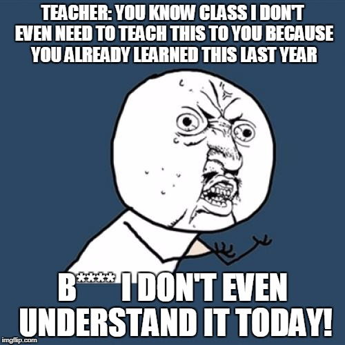 Y U No Meme | TEACHER: YOU KNOW CLASS I DON'T EVEN NEED TO TEACH THIS TO YOU BECAUSE YOU ALREADY LEARNED THIS LAST YEAR B**** I DON'T EVEN UNDERSTAND IT T | image tagged in memes,y u no | made w/ Imgflip meme maker