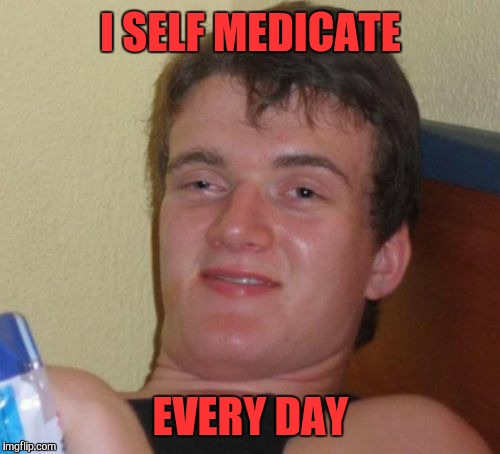 10 Guy Meme | I SELF MEDICATE EVERY DAY | image tagged in memes,10 guy | made w/ Imgflip meme maker