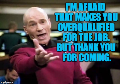 Picard Wtf Meme | I'M AFRAID THAT MAKES YOU OVERQUALIFIED FOR THE JOB. BUT THANK YOU FOR COMING. | image tagged in memes,picard wtf | made w/ Imgflip meme maker