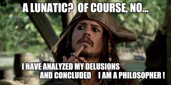 Jack Sparrow | A LUNATIC?  OF COURSE, NO... I HAVE ANALYZED MY DELUSIONS                                              AND CONCLUDED     I AM A PHILOSOPHER  | image tagged in jack sparrow,philosophy,philosopher,lunatic,crazy,self-worth | made w/ Imgflip meme maker