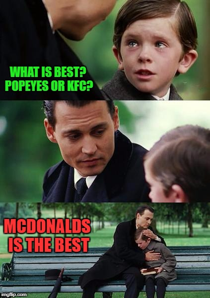 Finding Neverland Meme | WHAT IS BEST? POPEYES OR KFC? MCDONALDS IS THE BEST | image tagged in memes,finding neverland | made w/ Imgflip meme maker