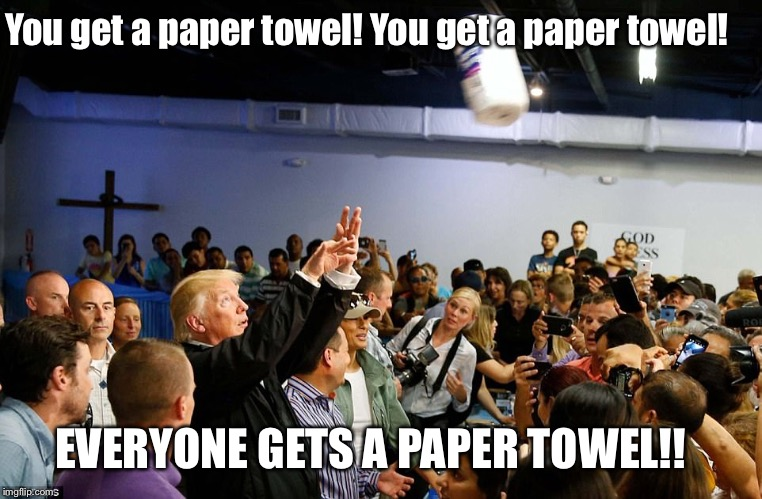 You get a paper towel! You get a paper towel! EVERYONE GETS A PAPER TOWEL!! | image tagged in trump paper towels | made w/ Imgflip meme maker
