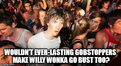 Sudden Clarity Clarence Meme | WOULDN'T EVER-LASTING GOBSTOPPERS MAKE WILLY WONKA GO BUST TOO? | image tagged in memes,sudden clarity clarence,willy wonka | made w/ Imgflip meme maker