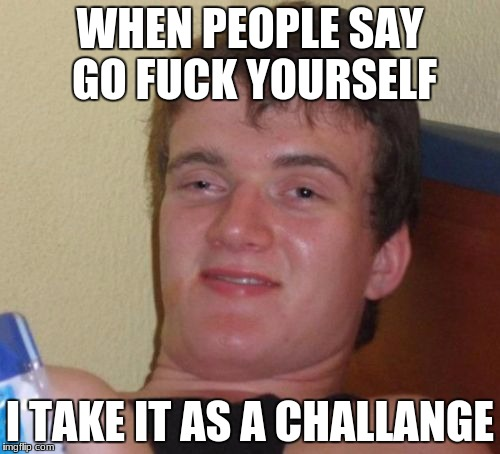 10 Guy Meme | WHEN PEOPLE SAY GO F**K YOURSELF I TAKE IT AS A CHALLANGE | image tagged in memes,10 guy | made w/ Imgflip meme maker